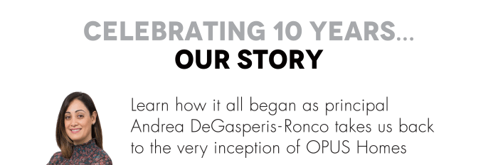 Learn how it all began as principal  Andrea DeGasperis-Ronco takes us back  to the very inception of OPUS Homes