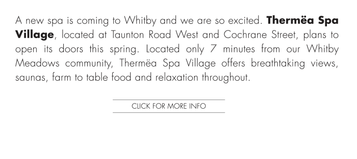 Located only 7 minutes from our Whitby Meadows community, Thermëa Spa Village offers breathtaking views, saunas, farm to table food and relaxation throughout.