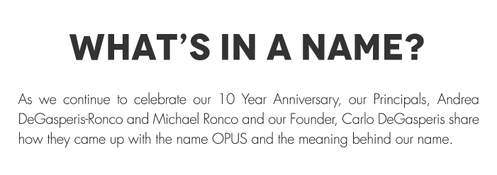WHAT'S IN A NAME? As we continue to celebrate our 10 Year Anniversary, our Principals, Andrea DeGasperis-Ronco and Michael Ronco and our Founder, Carlo DeGasperis share how they came up with the name OPUS and the meaning behind our name.