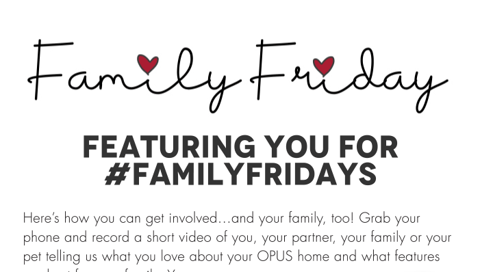 Here's how you can get involved…and your family, too! Grab your phone and record a short video of you, your partner, your family or your pet telling us what you love about your OPUS home and what features are best for your family. You can also send us a photo of a great family moment in your home or email a question to us at info@opushomes.com