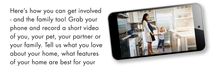 Here's how you can get involved - and the family too! Grab your phone and record a short video of you, your pet, your partner or your family. Tell us what you love about your home, what features of your home are best for your family, send us a photo of a great family moment in your home, or email us a question you've been pondering.