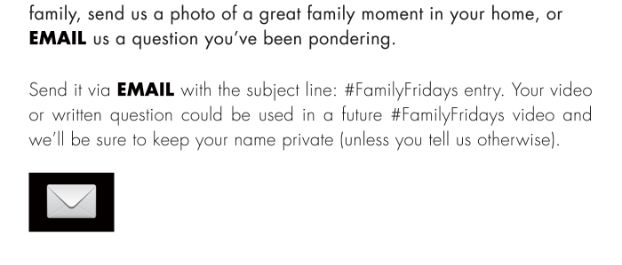 Send it via email with the subject line: #FamilyFridays entry. Your video or written question could be used in a future #FamilyFridays video and we'll be sure to keep your name private (unless you tell us otherwise).